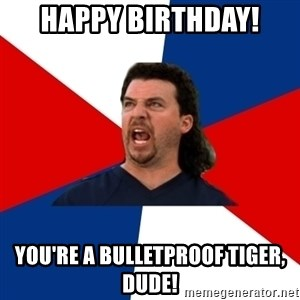 kenny powers - Happy birthday! You're a bulletproof tiger, dude!