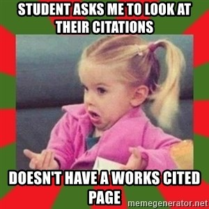 dafuq girl - student asks me to look at their citations doesn't have a works cited page