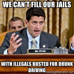 Paul Ryan Meme  - We can't fill our jails  with illegals busted for drunk driving