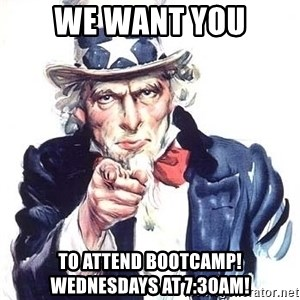Uncle Sam - WE WANT YOU TO ATTEND BOOTCAMP! Wednesdays at 7:30am!