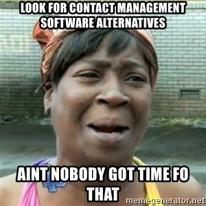 Ain't Nobody got time fo that - look for contact management software alternatives AINT NOBODY GOT TIME FO THAT