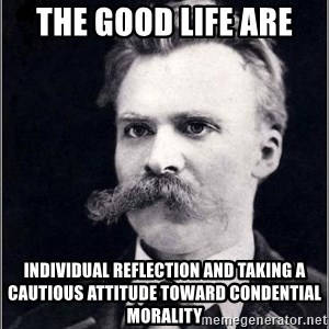 Nietzsche - The good life are Individual reflection and taking a cautious attitude toward condential morality