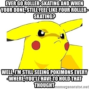 Pikachu - Ever go roller-skating and when your done, still feel like your roller-skating? Well, I'm still seeing Pokimons every-where, you'll have to hold that thought