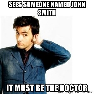 Doctor Who - Sees someone named John Smith It must be the Doctor