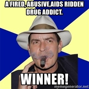 Charlie Sheen Winning - A fired, abusive,AIDS ridden drug addict. winner!
