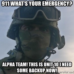 Aghast Soldier Guy - 911 what's your emergency? Alpha team! This is Unit 10 I need some backup now!