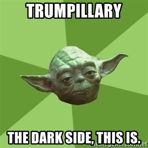 Advice Yoda Gives - Trumpillary the dark side, this is.