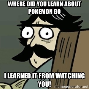 StareDad - where did you learn about Pokemon Go I learned it from watching you!