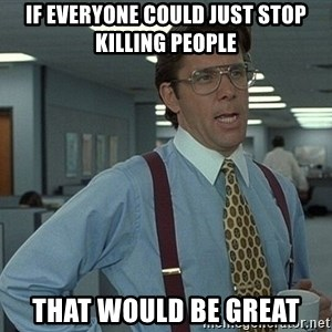 Office Space That Would Be Great - If everyone could just stop killing people That would be great