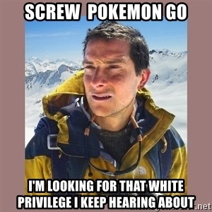 Bear Grylls Piss - Screw  pokemon go I'm Looking for that White Privilege I keep Hearing About