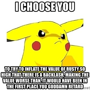 Pikachu - I CHOOSE YOU TO TRY TO INFLATE THE VALUE OF RUSTY SO HIGH THAT THERE IS A BACKLASH, MAKING THE VALUE WORSE THAN. IT WOULD HAVE BEEN IN THE FIRST PLACE YOU GODDAMN RETARD