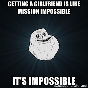 Forever Alone - getting a girlfriend is like mission impossible it's impossible