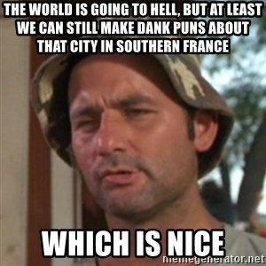 Carl Spackler - The world is going to hell, but at least we can still make dank puns about that city in southern France which is Nice