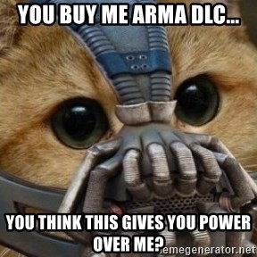bane cat - You buy me arma DLC... you think this gives you power over me?