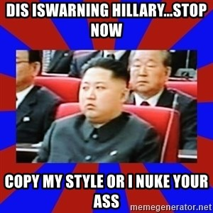 kim jong un - Dis iswarning hillary...stop now copy my style or I nuke your ass