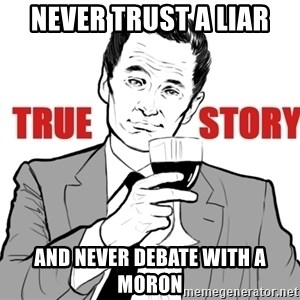 true story - never trust a liar and never debate with a moron