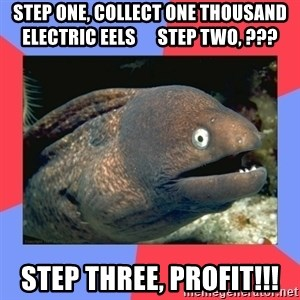 Bad Joke Eels - step one, collect one thousand electric eels      step two, ??? step three, PROFIT!!!