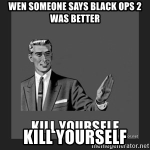 kill yourself guy - wen someone says black ops 2 was better kill yourself