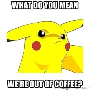 Pikachu - what do you mean we're out of coffee?