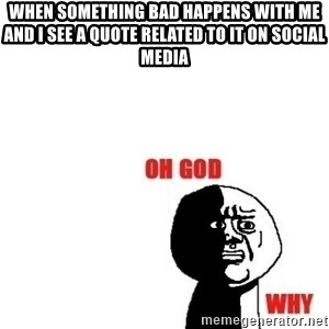 Oh god why - when something bad happens with me and i see a quote related to it on social media
