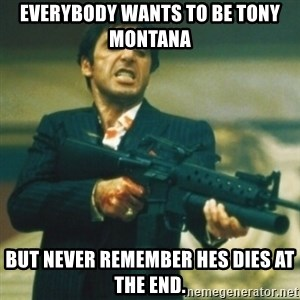 Tony Montana - Everybody wants to be tony Montana but never remember hes dies at the end.