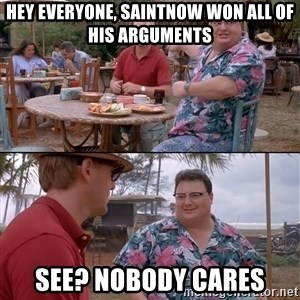 nobody cares - Hey Everyone, Saintnow won all of his arguments See? Nobody Cares