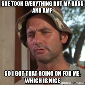 So I got that going on for me, which is nice - she took everything but my bass and amp So I got that going on for me, which is nice