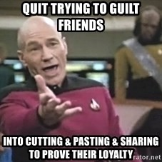 Captain Picard - Quit trying to guilt friends into cutting & pasting & sharing to prove their loyalty