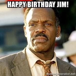 I'm Getting Too Old For This Shit - Happy Birthday Jim!