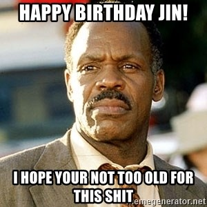I'm Getting Too Old For This Shit - Happy Birthday Jin! I hope your not too old for this shit