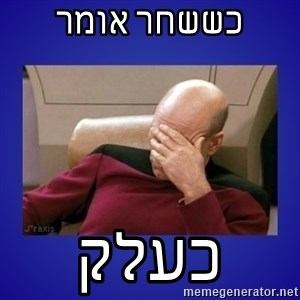 Picard facepalm  - כששחר אומר כעלק