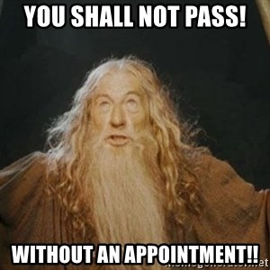 You shall not pass - you shall not pass! Without an appointment!!