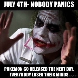 joker mind loss - July 4th- nobody panics Pokemon Go released the next day, everybody loses their minds