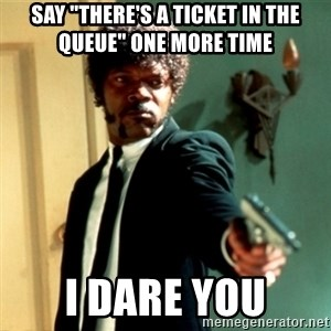 "Jules Say What Again - Say ""There's a ticket in the queue"" one more time I dare you"