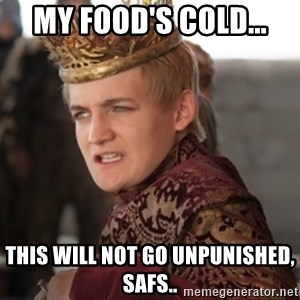 Douchebag Joffrey Baratheon - My food's cold... this will not go unpunished, safs..