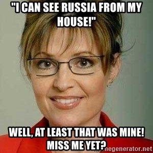 "Sarah Palin - ""I can see Russia from my house!"" Well, at least that was mine!  Miss me yet?"
