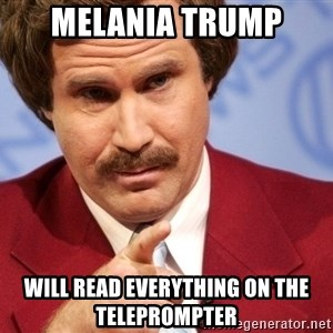 Ron Burgundy Stay Classy - Melania Trump will read everything on the teleprompter