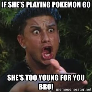 She's too young for you brah - if she's playing pokemon go she's too young for you bro!