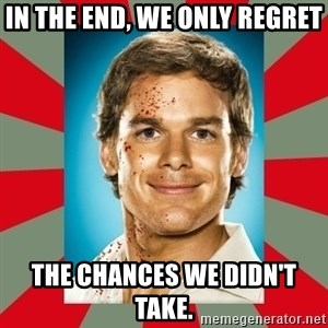 DEXTER MORGAN  - In the end, we only regret The chances we didn't take.