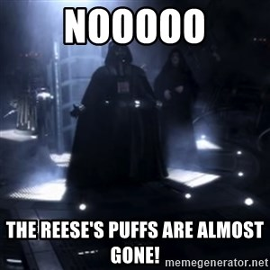 Darth Vader - Nooooooo - NOOOOO THE REESE'S PUFFS ARE ALMOST GONE!