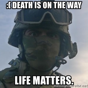 Aghast Soldier Guy - :( DEATH IS ON THE WAY Life Matters.