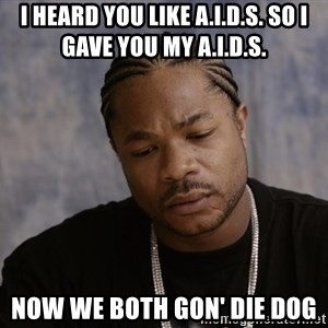 Sad Xzibit - I HEARD YOU LIKE A.I.D.S. SO I GAVE YOU MY A.I.D.S. NOW WE BOTH GON' DIE DOG