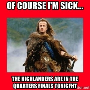Highlander - Of course I'm sick... The Highlanders are in the Quarters Finals tonigfht