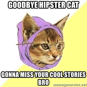 Hipster Cat - Goodbye Hipster Cat Gonna miss your cool stories Bro