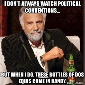 The Most Interesting Man In The World - I don't always watch political conventions... but when I do, these bottles of Dos Equis come in handy.