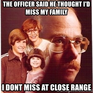 Family Man - The officer said he thought i'd miss my family I dont miss at close range