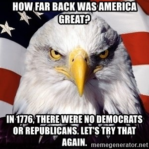 Patriotic Eagle - How far back was America great? in 1776, there were no Democrats or Republicans. Let's try that again.