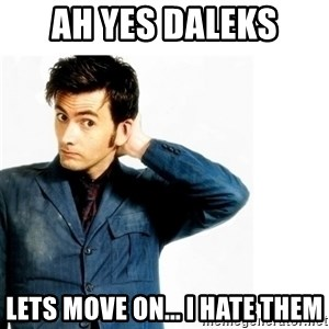 Doctor Who - ah yes daleks lets move on... I hate them