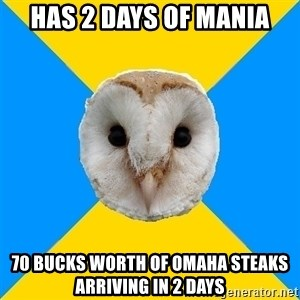 Bipolar Owl - HAS 2 days of Mania 70 bucks worth of Omaha steaks arriving in 2 days