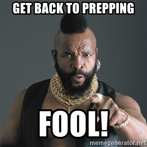 Mr T Fool - GET BACK TO PREPPING FOOL!